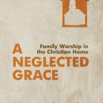 "Book Review: ""A Neglected Grace: Family Worship in the Christian Home"""