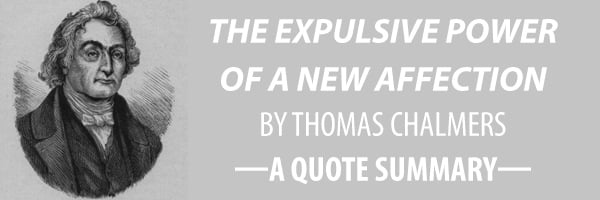Quote Summary The Expulsive Power of a New Affection by Thomas Chalmers